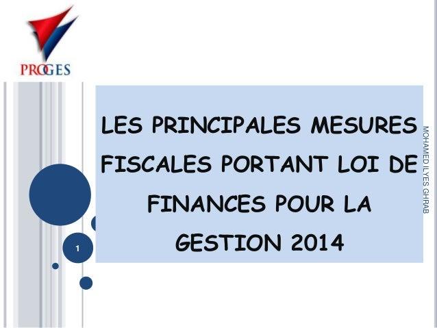 FISCALES PORTANT LOI DE FINANCES POUR LA 1  GESTION 2014  MOHAMED ILYES GHRAB  LES PRINCIPALES MESURES