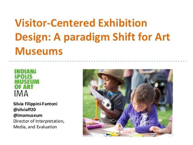 Visitor-Centered Exhibition Design: A paradigm Shift for Art Museums Silvia Filippini-Fantoni @silviaff20 @imamuseum Direc...