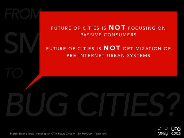 Franco-British bilateral workshop on ICT in Future Cities 14-15th May 2014 - alain renk - FROM SMART CITIES TO BUG CITIES?...