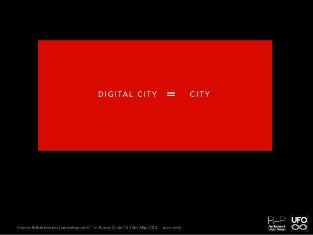 Franco-British bilateral workshop on ICT in Future Cities 14-15th May 2014 - alain renk - D I G I TA L C I T Y C I T Y=
