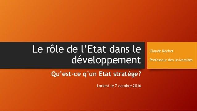 Le rôle de l'Etat dans le développement Qu'est-ce q'un Etat stratège? Lorient le 7 octobre 2016 Claude Rochet Professeur d...