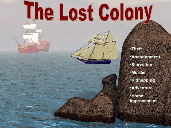 The Lost Colony <ul><li>Theft </li></ul><ul><li>Abandonment </li></ul><ul><li>Starvation </li></ul><ul><li>Murder </li></u...