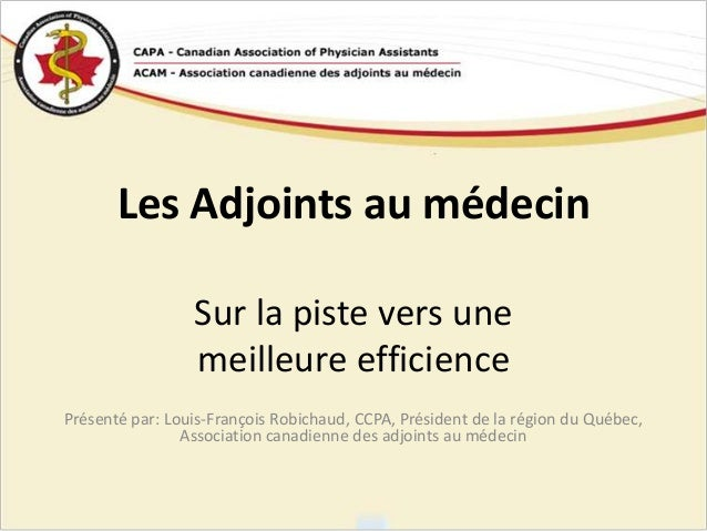 Les Adjoints au médecinSur la piste vers unemeilleure efficiencePrésenté par: Louis-François Robichaud, CCPA, Président de...
