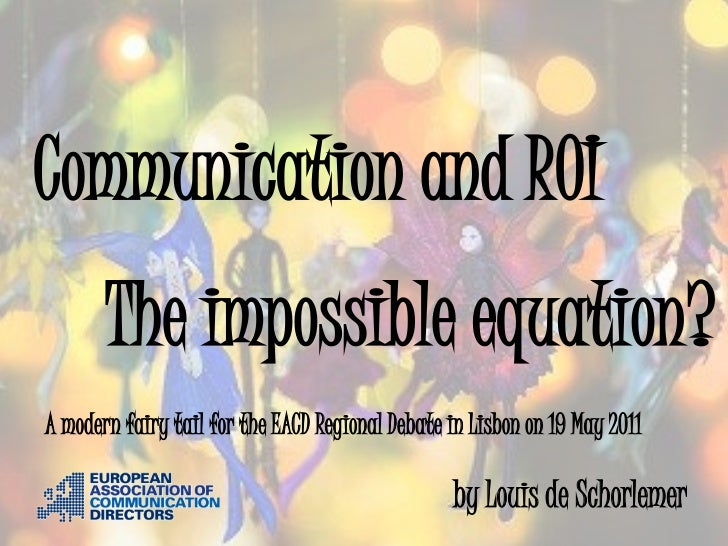 Communication and ROI       The impossible equation?A modern fairy tail for the EACD Regional Debate in Lisbon on 19 May 2...