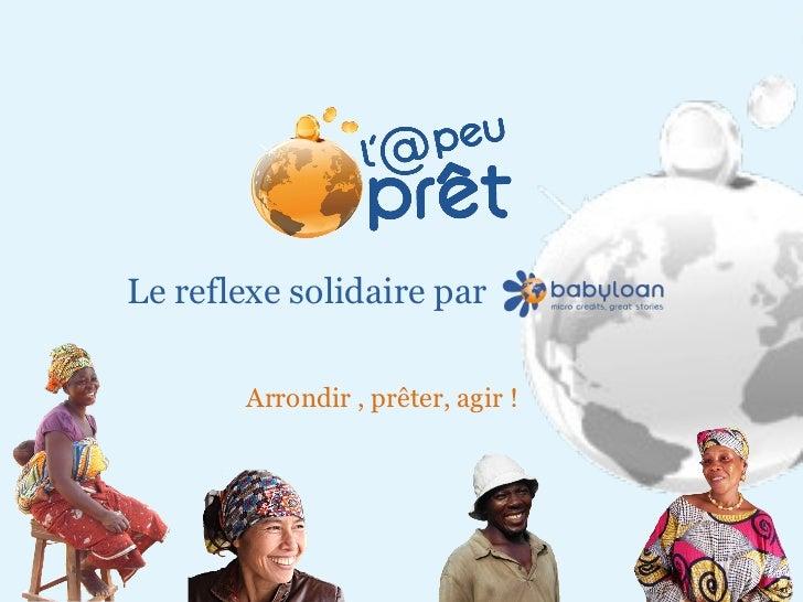 Mai 2011 Arrondir , prêter, agir ! Le reflexe solidaire par