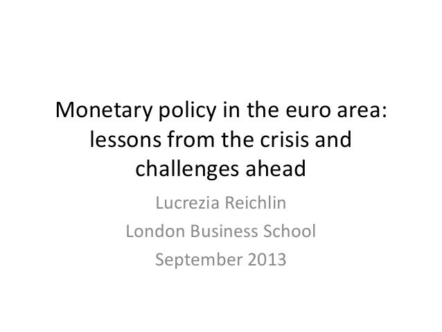 Monetary policy in the euro area: lessons from the crisis and challenges ahead Lucrezia Reichlin London Business School Se...