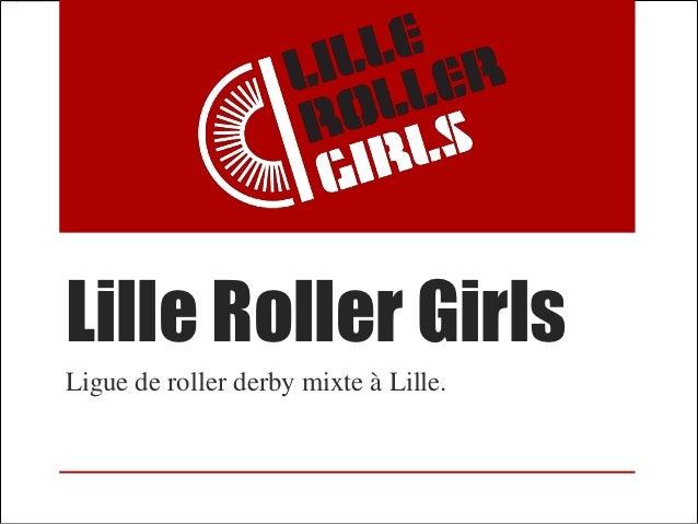 Lille Roller GirlsLigue de roller derby mixte à Lille.