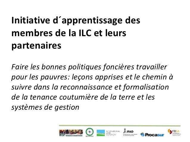 Initiative d´apprentissage desmembres de la ILC et leurspartenairesFaire les bonnes politiques foncières travaillerpour le...
