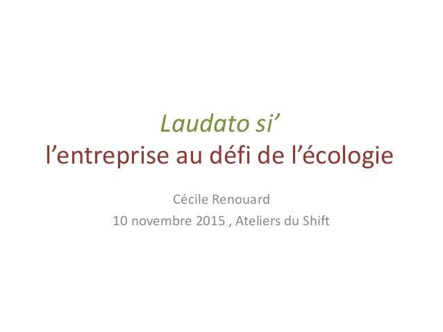 Laudato si' l'entreprise au défi de l'écologie Cécile Renouard 10 novembre 2015 , Ateliers du Shift
