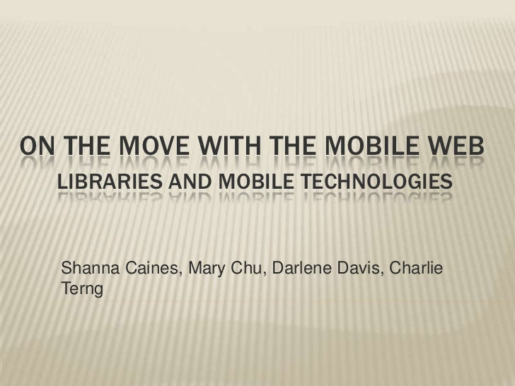 On the move with the mobile webLibraries and mobile technologies<br />Shanna Caines, Mary Chu, Darlene Davis, Charlie Te...