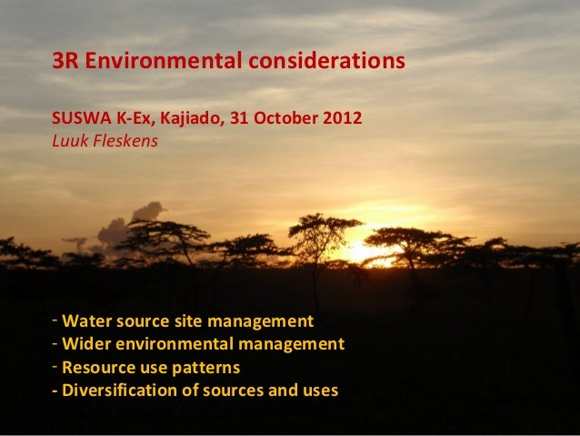 3R Environmental considerationsSUSWA K-Ex, Kajiado, 31 October 2012Luuk Fleskens- Water source site management- Wider envi...