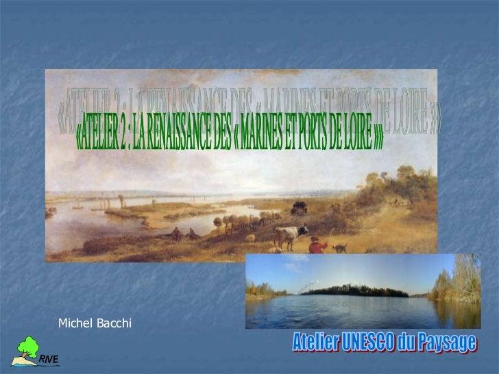 «ATELIER 2 : LA RENAISSANCE DES « MARINES ET PORTS DE LOIRE »»<br />Michel Bacchi<br />Atelier UNESCO du Paysage<br />