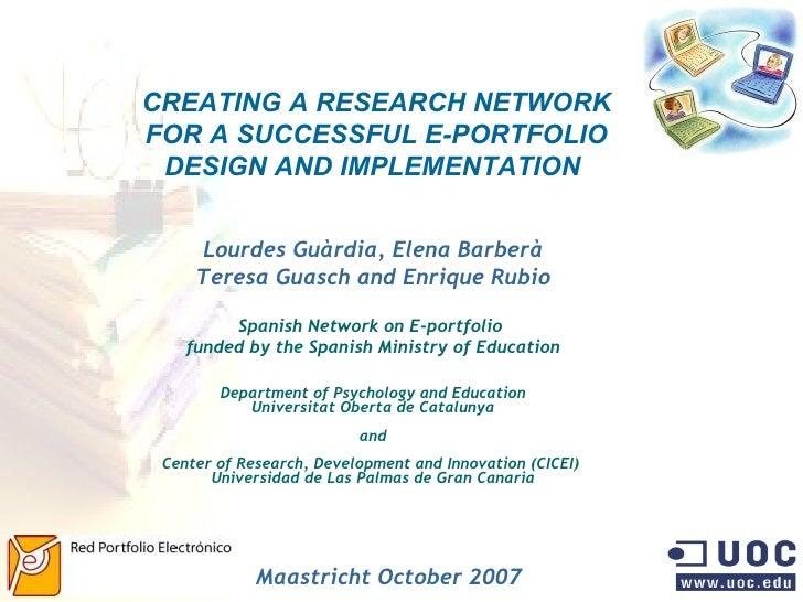 CREATING A RESEARCH NETWORK FOR A SUCCESSFUL E-PORTFOLIO DESIGN AND IMPLEMENTATION   Lourdes Guàrdia, Elena Barberà Teresa...