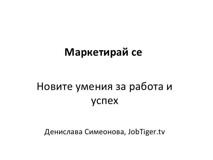 Маркетирай сеНовите умения за работа и         успех Денислава Симеонова, JobTiger.tv