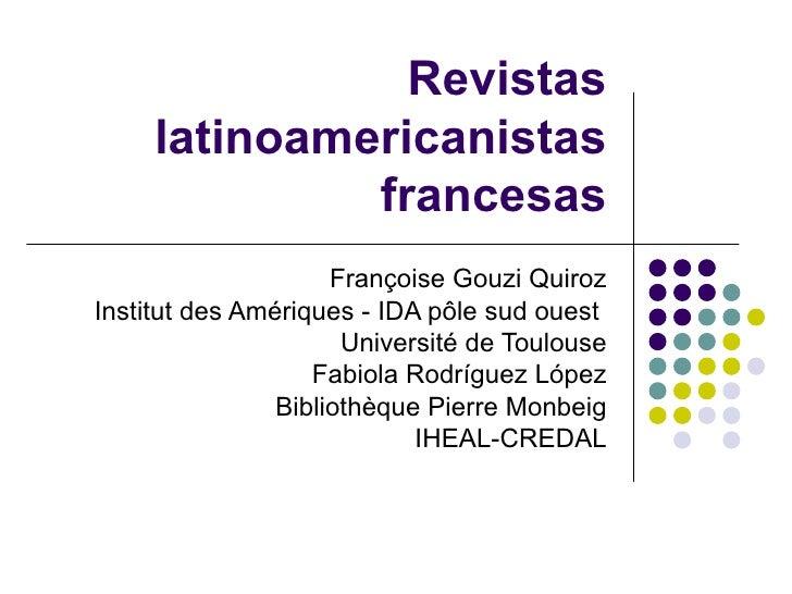 Revistas latinoamericanistas francesas Françoise Gouzi Quiroz Institut des Amériques - IDA pôle sud ouest  Université de T...