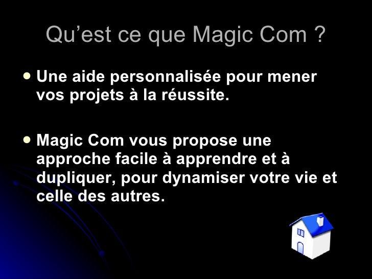 Qu'est ce que Magic Com ? <ul><li>Une aide personnalisée pour mener  vos projets à la réussite. </li></ul><ul><li>Magic Co...