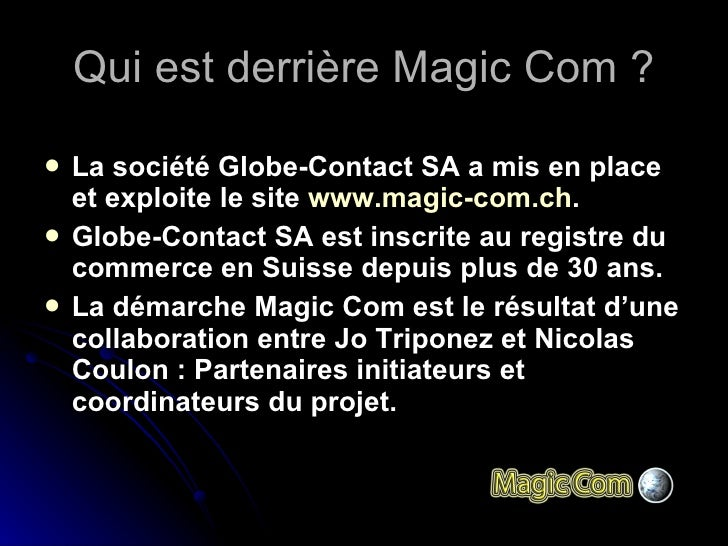 Qui est derrière Magic Com ? <ul><li>La société Globe-Contact SA a mis en place et exploite le site  www.magic-com.ch .  ...