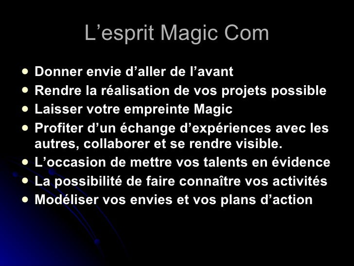 L'esprit Magic Com <ul><li>Donner envie d'aller de l'avant </li></ul><ul><li>Rendre la réalisation de vos projets possible...