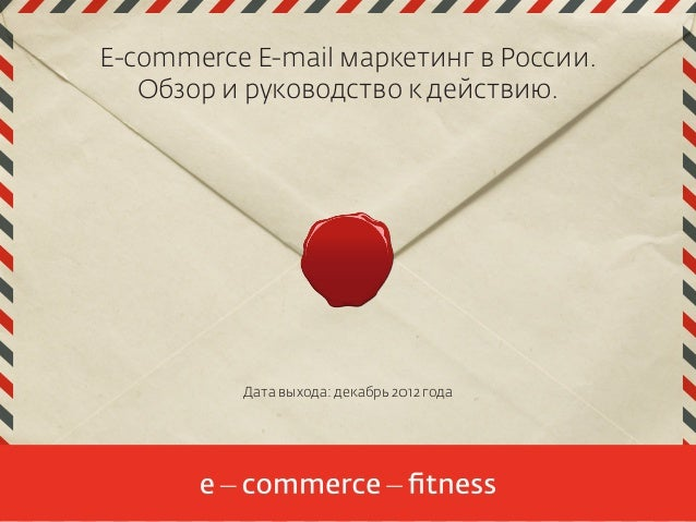 E-commerce E-mail маркетинг в России. Обзор и руководство к действию.  Дата выхода: декабрь 2012 года  1
