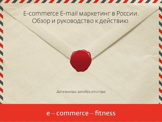 E-commerce E-mail маркетинг в России.   Обзор и руководство к действию.          Дата выхода: декабрь 2012 года           ...