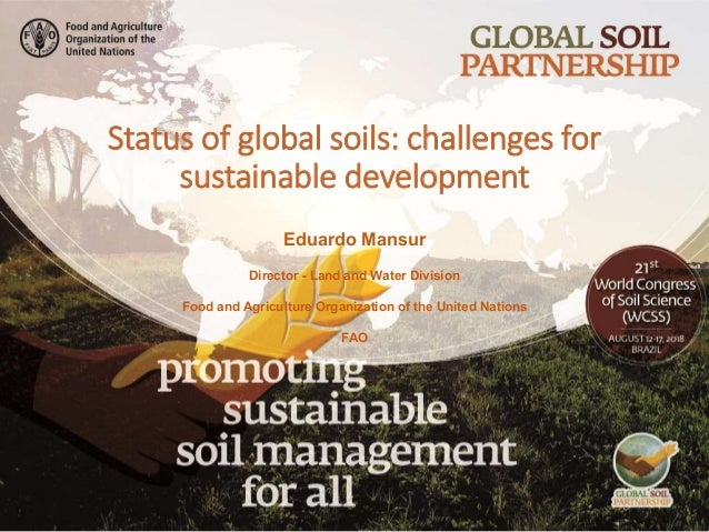Status of global soils: challenges for sustainable development Eduardo Mansur Director - Land and Water Division Food and ...
