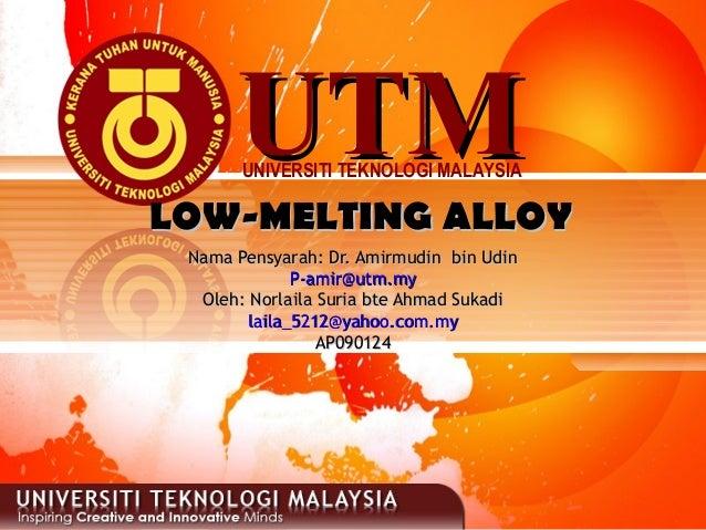 UTMUTMUNIVERSITI TEKNOLOGI MALAYSIALOW-MELTING ALLOYLOW-MELTING ALLOYNama Pensyarah: Dr. Amirmudin bin UdinNama Pensyarah:...