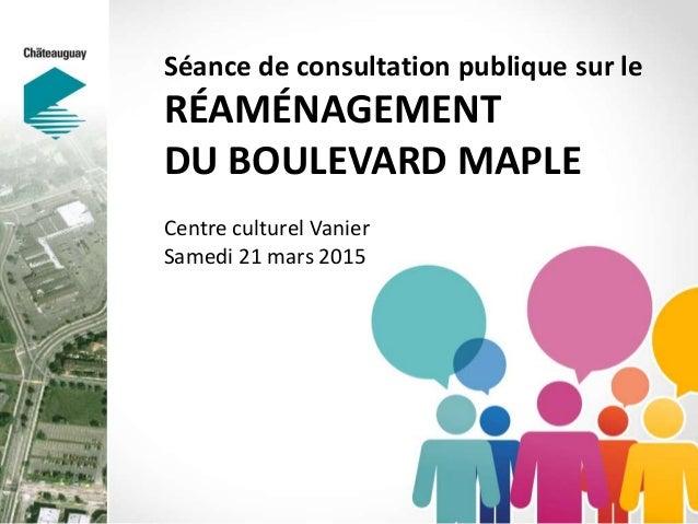 Séance de consultation publique sur le RÉAMÉNAGEMENT DU BOULEVARD MAPLE Centre culturel Vanier Samedi 21 mars 2015