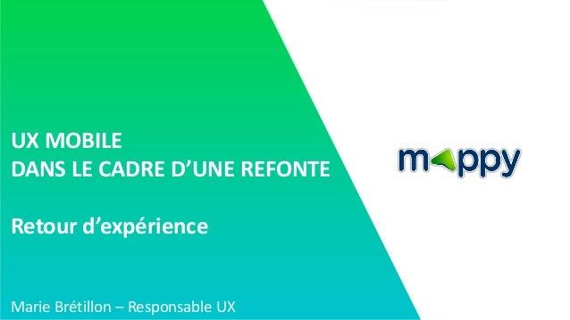 UX MOBILE DANS LE CADRE D'UNE REFONTE Retour d'expérience Marie Brétillon – Responsable UX