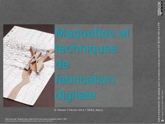 D.Hanser//Février2015//ENSA_Nancy Maquettes et techniques de fabrication digitale D. Hanser // Février 2015 // ENSA_Nancy ...