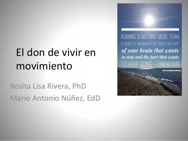El don de vivir en movimiento Rosita Lisa Rivera, PhD Mario Antonio Núñez, EdD