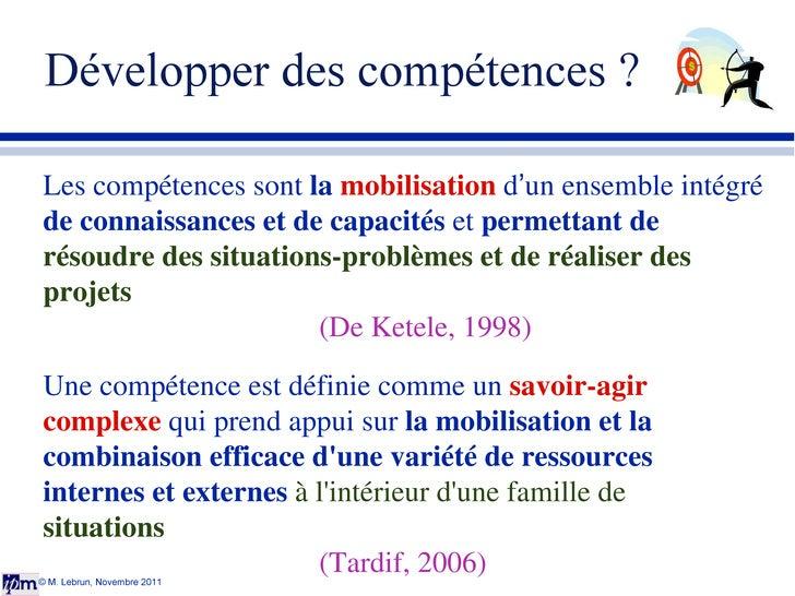 Développer des compétences ? © M. Lebrun, Novembre 2011 Les compétences sont  la  mobilisation  d ' un ensemble intégré  d...