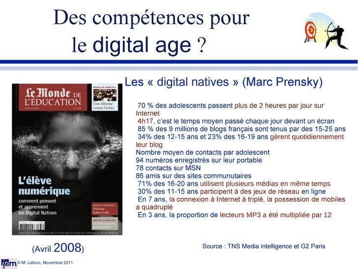Des compétences pour  le  digital age  ? © M. Lebrun, Novembre 2011 Les « digital natives » (Marc Prensky) 70 % des adol...