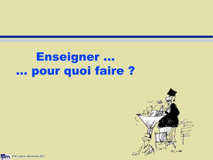 © M. Lebrun, Novembre 2011 Enseigner ... ... pour quoi faire ?