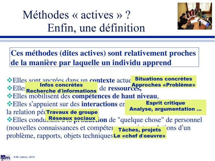 Méthodes «actives» ? Enfin, une définition © M. Lebrun, 2010 <ul><li>Elles sont ancrées dans un  contexte  actuel et qui...