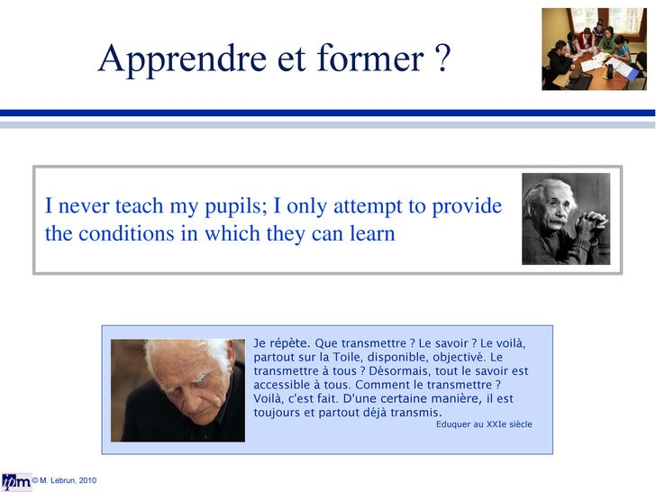 Apprendre et former ? © M. Lebrun, 2010 I never teach my pupils; I only attempt to provide the conditions in which they ca...