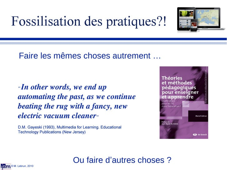 """Fossilisation des pratiques?! © M. Lebrun, 2010 Faire les mêmes choses autrement … Ou faire d ' autres choses ? """"  In..."""