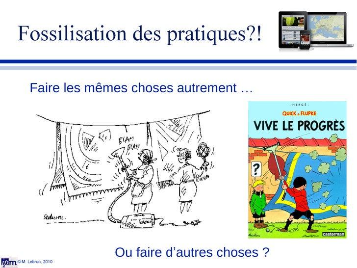 Fossilisation des pratiques?! © M. Lebrun, 2010 Faire les mêmes choses autrement … Ou faire d ' autres choses ?