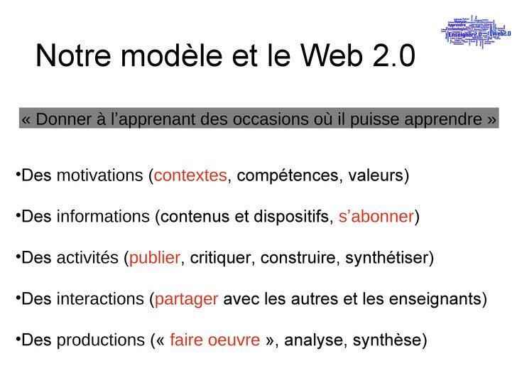 Notre modèle et le Web 2.0 «Donner à l ' apprenant des occasions où il puisse apprendre» <ul><li>Des  motivations  ( con...