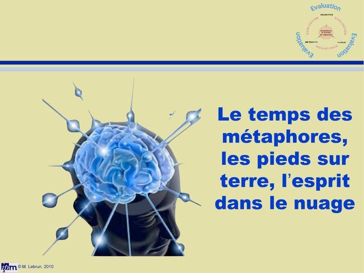 © M. Lebrun, 2010 Le temps des métaphores, les pieds sur terre, l ' esprit dans le nuage