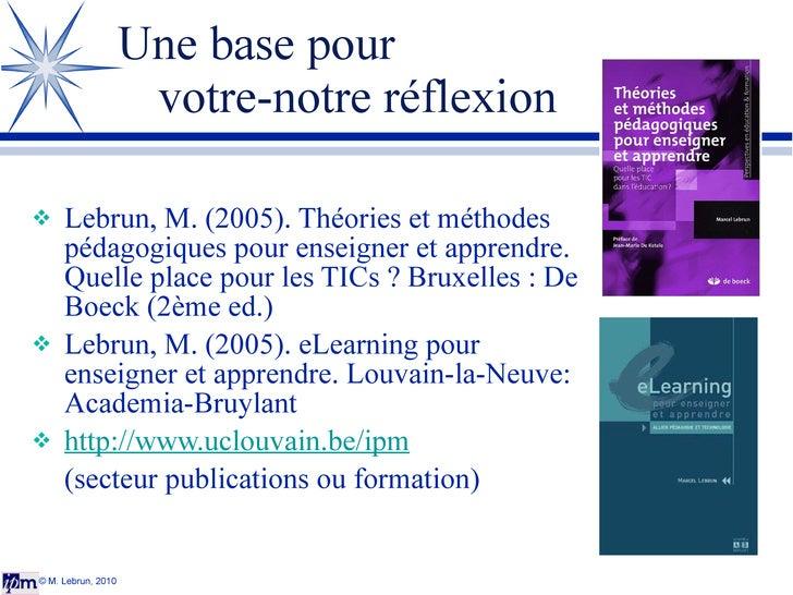 Une base pour  votre-notre réflexion <ul><li>Lebrun, M. (2005). Théories et méthodes pédagogiques pour enseigner et appren...