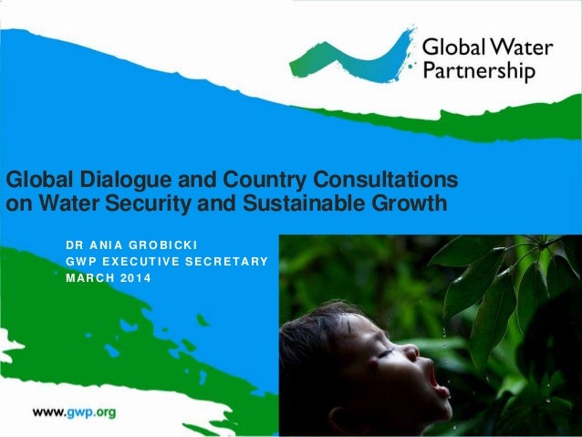 Global Dialogue and Country Consultations on Water Security and Sustainable Growth DR ANI A GROBICKI GWP EXECUTIVE SECRETA...