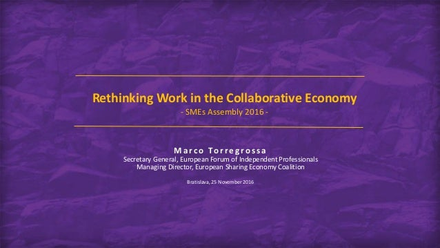 Rethinking Work in the Collaborative Economy - SMEs Assembly 2016 - Marco To rregro s s a Secretary General, European Foru...