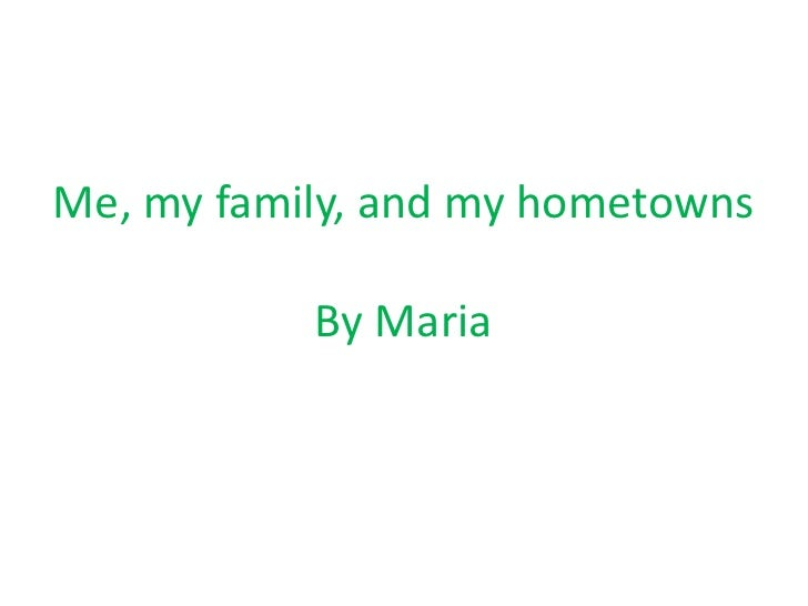 Me, my family, and my hometowns<br />By Maria<br />