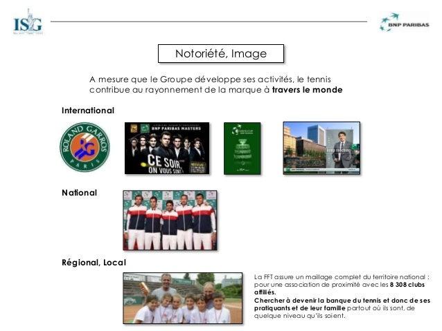 Notoriété, Image International National Régional, Local A mesure que le Groupe développe ses activités, le tennis contribu...
