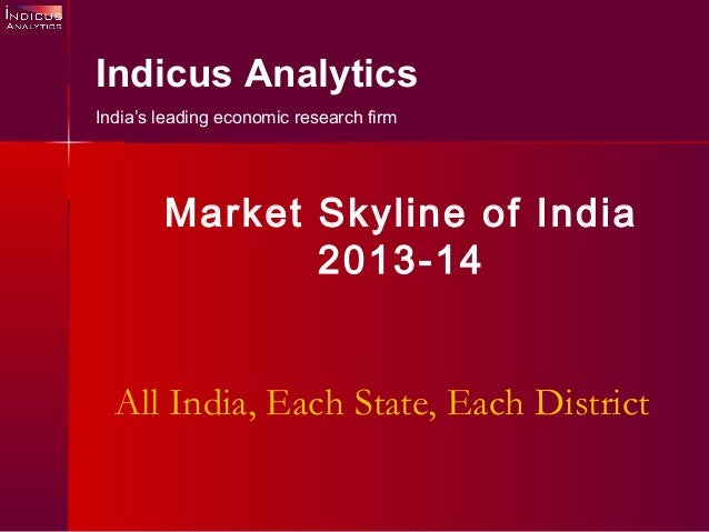 All India, Each State, Each District Indicus Analytics India's leading economic research firm Market Skyline of India 2013...