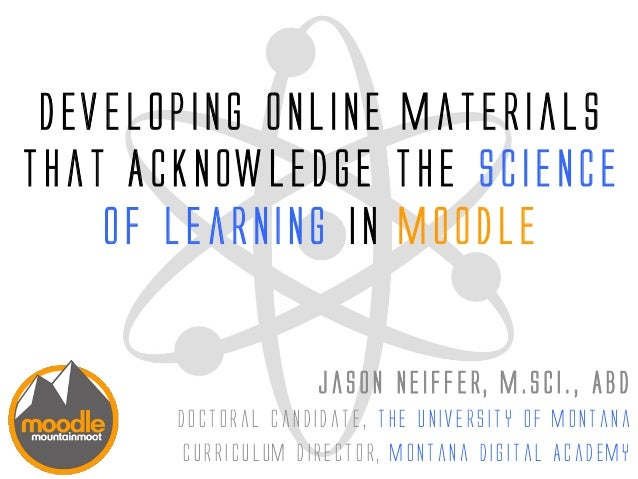 Developing Online Materials that Acknowledge the Science of Learning in Moodle Jason Neiffer, M.Sci., ABD Doctoral candida...