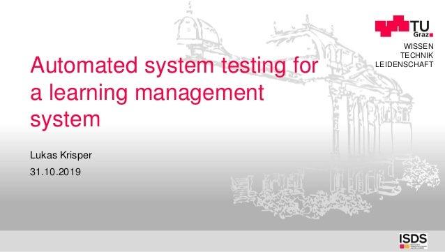WISSEN TECHNIK LEIDENSCHAFT Automated system testing for a learning management system 31.10.2019 Lukas Krisper
