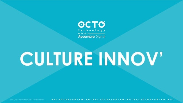 OCTO Part of Accenture Digital © 2019 - All rights reserved CULTURE INNOV'