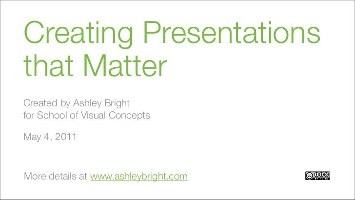 Creating Presentationsthat MatterCreated by Ashley Brightfor School of Visual ConceptsMay 4, 2011More details at www.ashle...