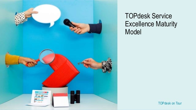 TOPdesk on Tour TOPdesk on Tour TOPdesk Service Excellence Maturity Model